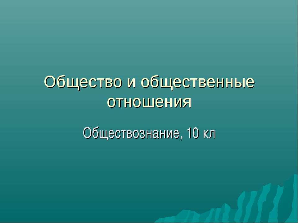 Общество и общественные отношения Обществознание, 10 кл