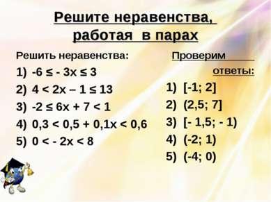 Решите неравенства, работая в парах Решить неравенства: -6 ≤ - 3х ≤ 3 4 < 2х ...