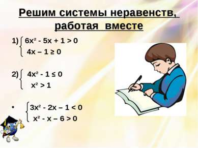 Решим системы неравенств, работая вместе 1) 6х² - 5х + 1 > 0 4х – 1 ≥ 0 2) 4х...