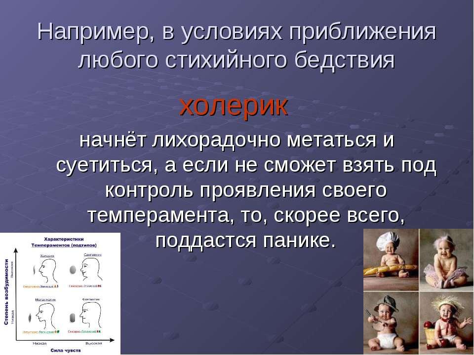 Например, в условиях приближения любого стихийного бедствия холерик начнёт ли...