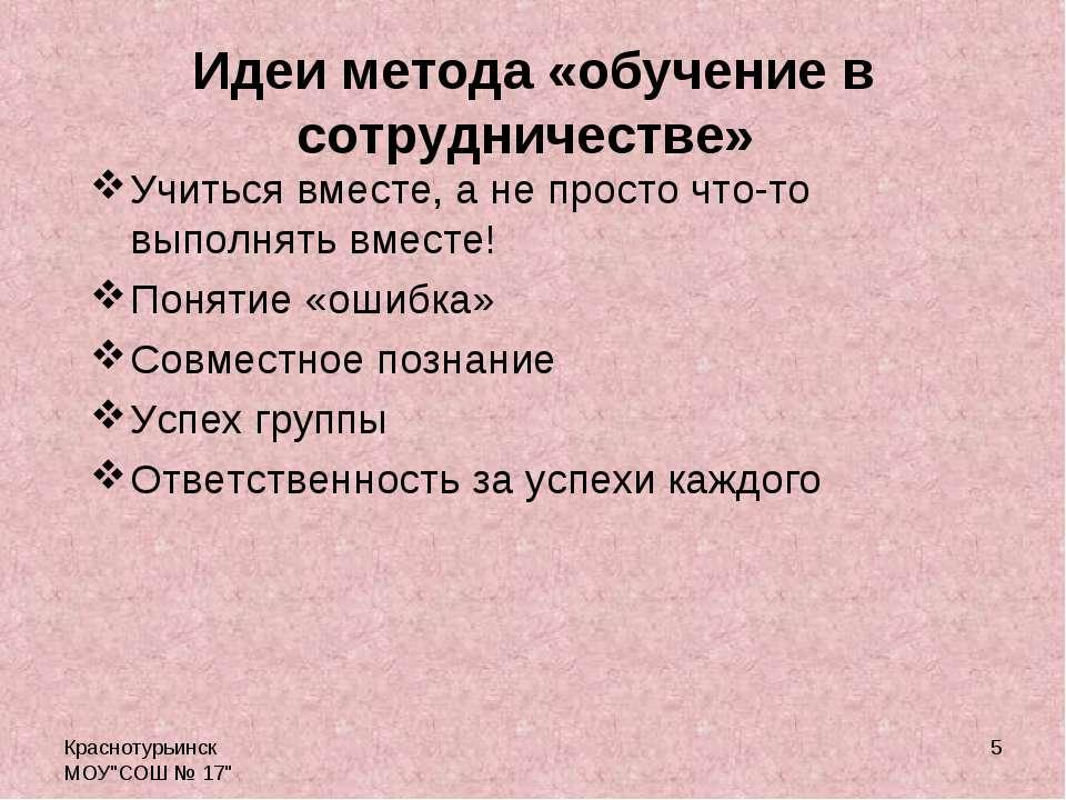 """Краснотурьинск МОУ""""СОШ № 17"""" * Идеи метода «обучение в сотрудничестве» Учитьс..."""