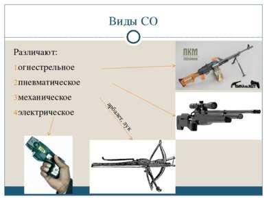 Виды СО Различают: огнестрельное пневматическое механическое электрическое ар...