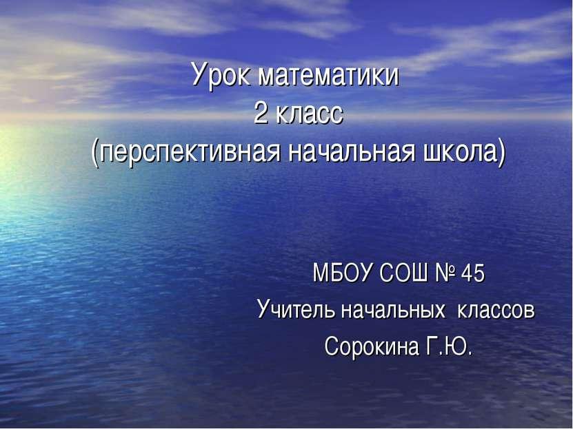 Урок математики 2 класс (перспективная начальная школа) МБОУ СОШ № 45 Учитель...