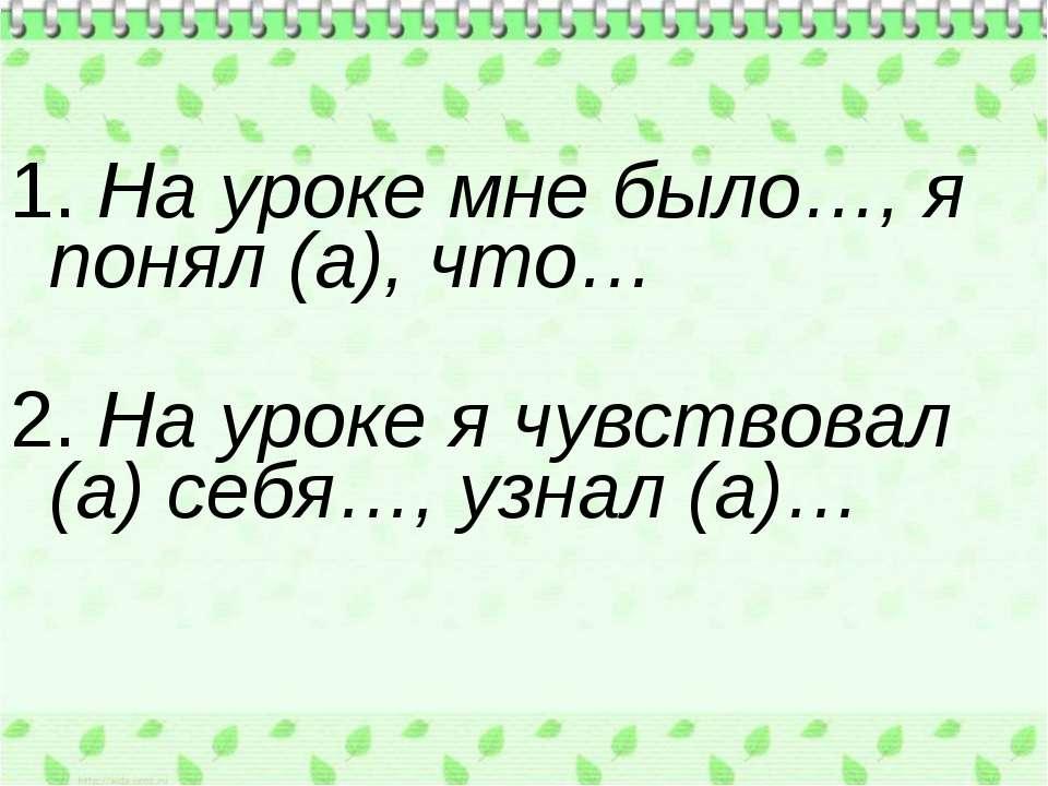 1. На уроке мне было…, я понял (а), что… 2. На уроке я чувствовал (а) себя…, ...