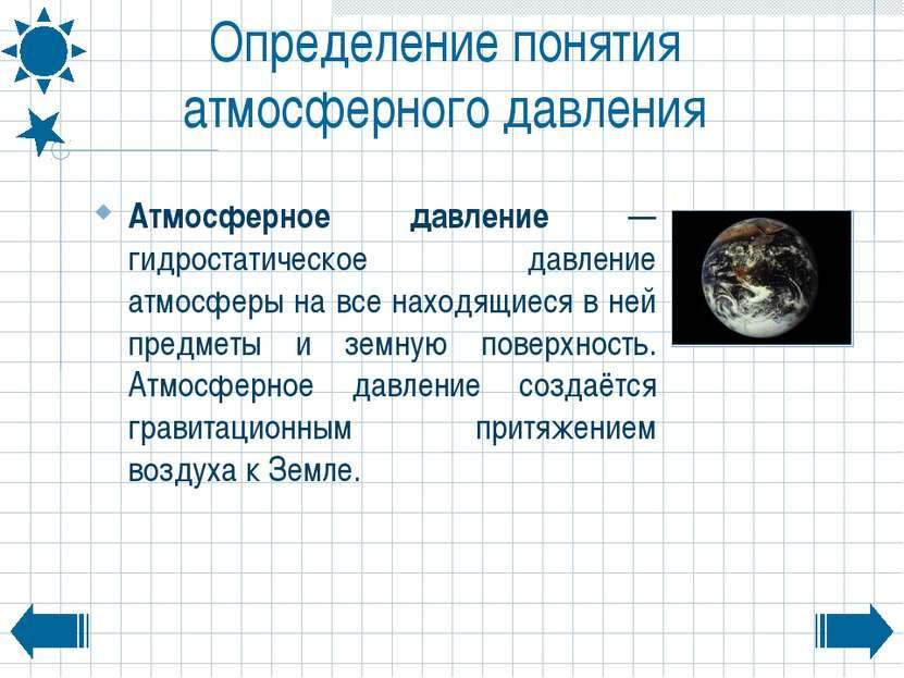 Определение понятия атмосферного давления Атмосферное давление — гидростатиче...