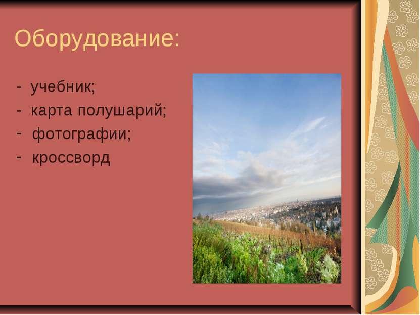 Оборудование: - учебник; - карта полушарий; фотографии; кроссворд
