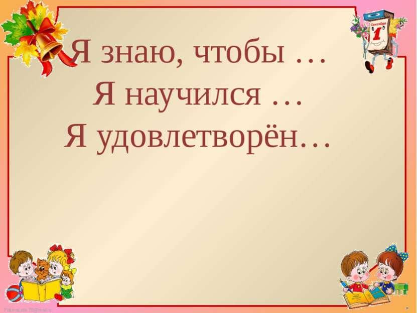 Я знаю, чтобы … Я научился … Я удовлетворён… FokinaLida.75@mail.ru