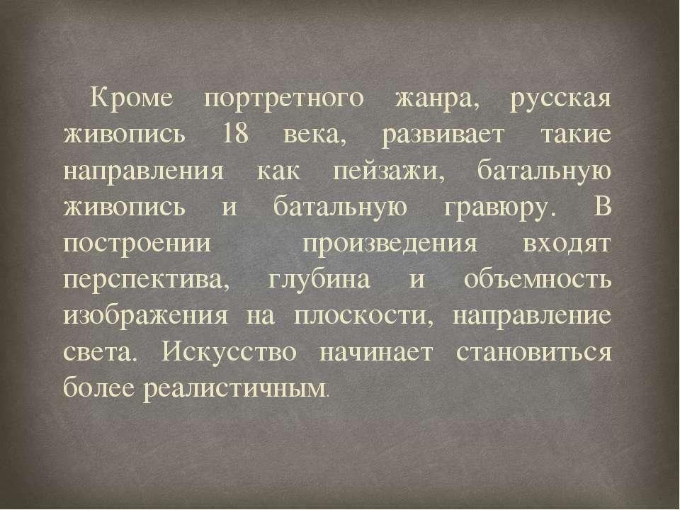 Кроме портретного жанра, русская живопись 18 века, развивает такие направлени...