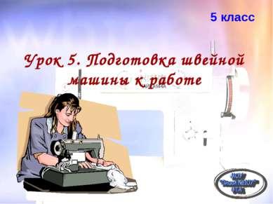 Урок 5. Подготовка швейной машины к работе 5 класс
