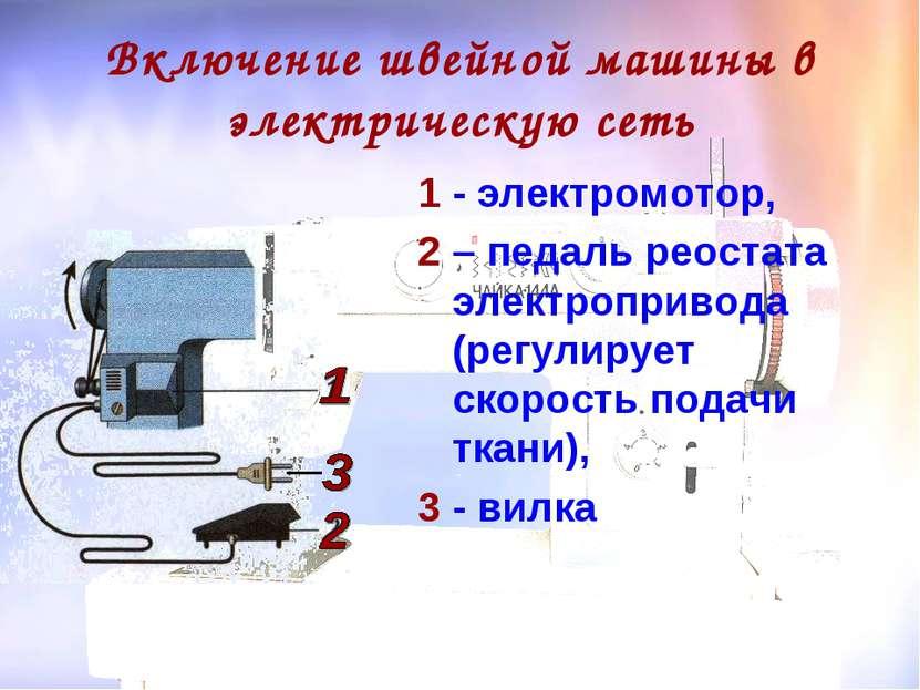 Включение швейной машины в электрическую сеть 1 - электромотор, 2 – педаль ре...