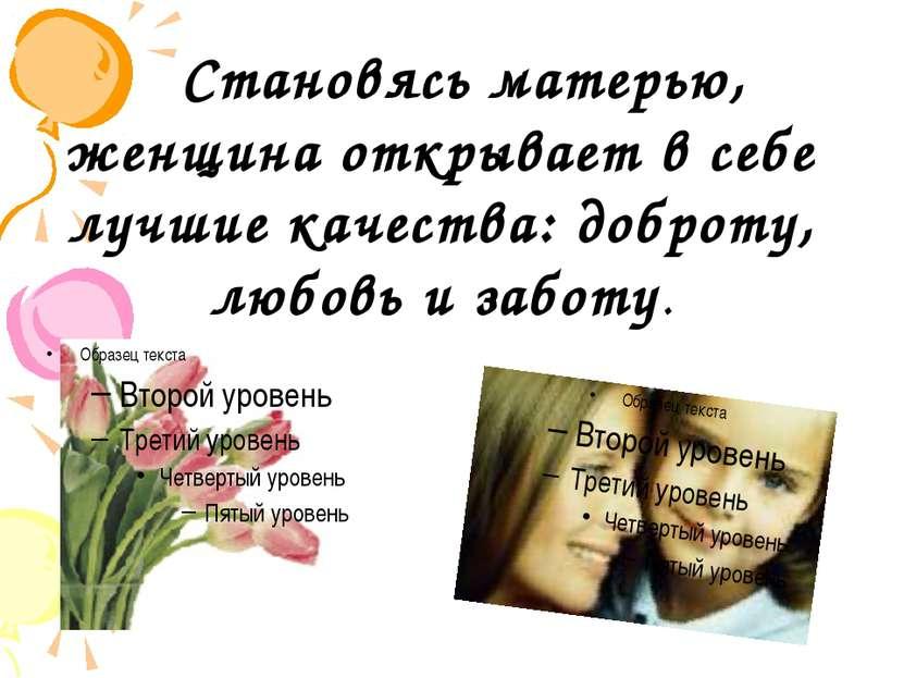 Становясь матерью, женщина открывает в себе лучшие качества: доброту, любовь ...