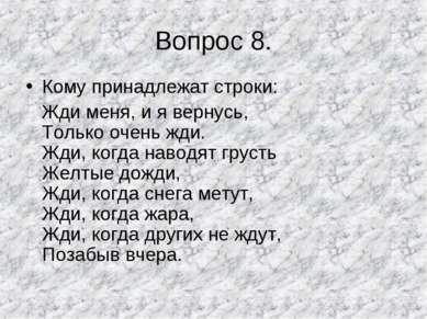 Вопрос 8. Кому принадлежат строки: Жди меня, и я вернусь, Только очень жди. Ж...