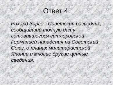 Ответ 4. Рихард Зорге - Советский разведчик, сообщивший точную дату готовивше...