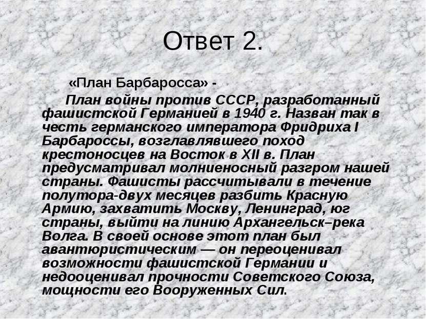Ответ 2. «План Барбаросса» - План войны против СССР, разработанный фашистской...