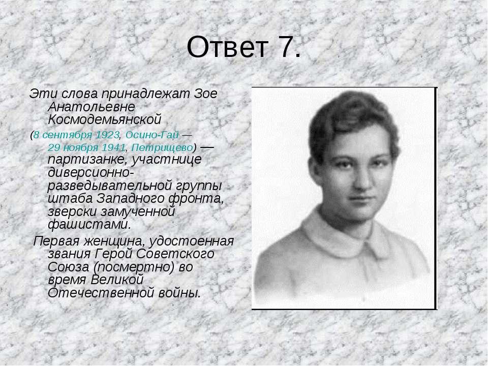 Ответ 7. Эти слова принадлежат Зое Анатольевне Космодемьянской (8 сентября 19...