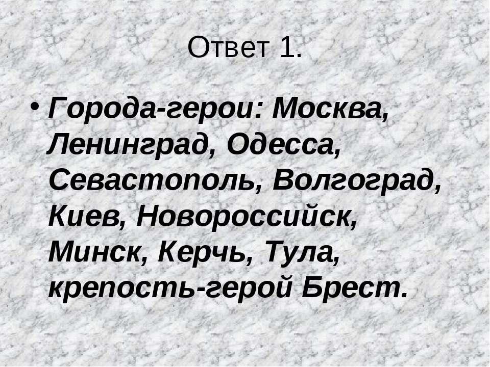 Ответ 1. Города-герои: Москва, Ленинград, Одесса, Севастополь, Волгоград, Кие...