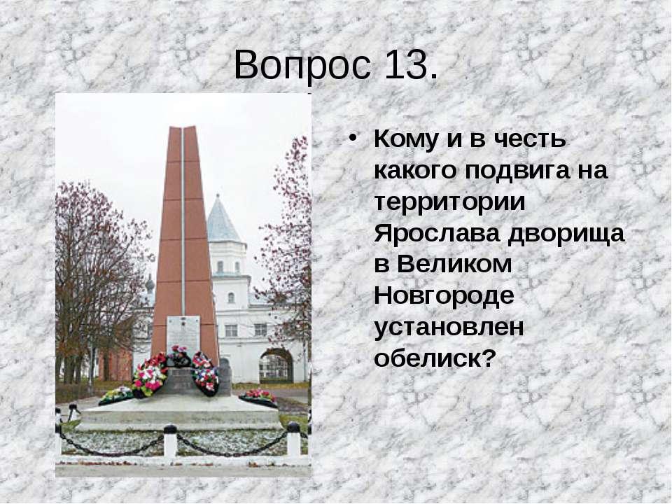 Вопрос 13. Кому и в честь какого подвига на территории Ярослава дворища в Вел...