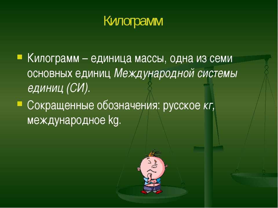 Килограмм – единица массы, одна из семи основных единиц Международной системы...