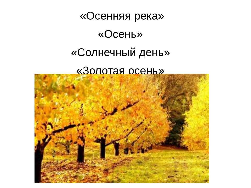 «Осенняя река» «Осень» «Солнечный день» «Золотая осень»