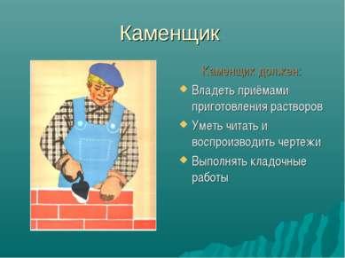 Каменщик Каменщик должен: Владеть приёмами приготовления растворов Уметь чита...