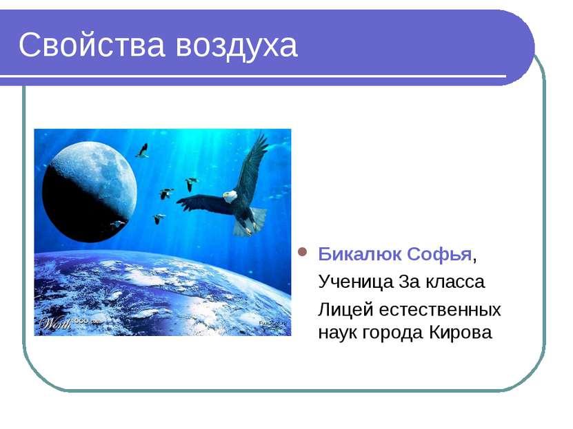 Свойства воздуха Бикалюк Софья, Ученица 3а класса Лицей естественных наук гор...