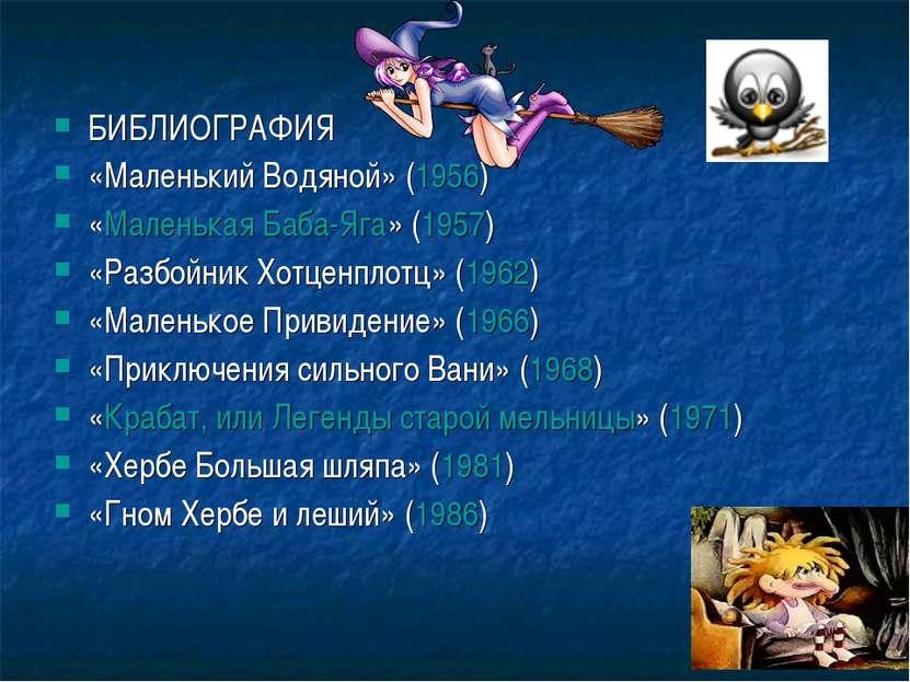 БИБЛИОГРАФИЯ «Маленький Водяной» (1956) «Маленькая Баба-Яга» (1957) «Разбойни...