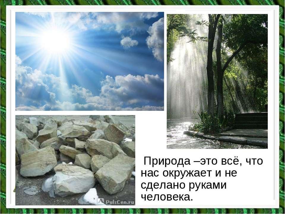 Природа –это всё, что нас окружает и не сделано руками человека.