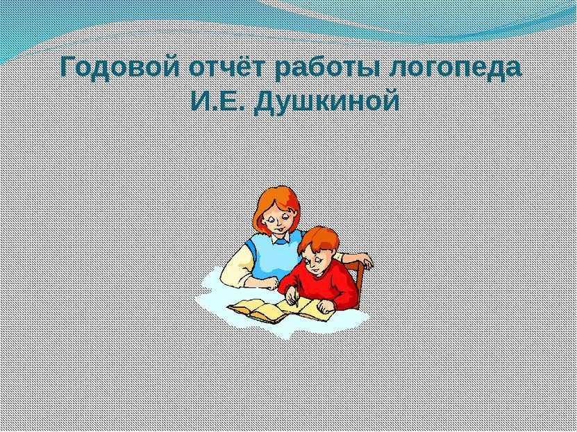 Годовой отчёт работы логопеда И.Е. Душкиной