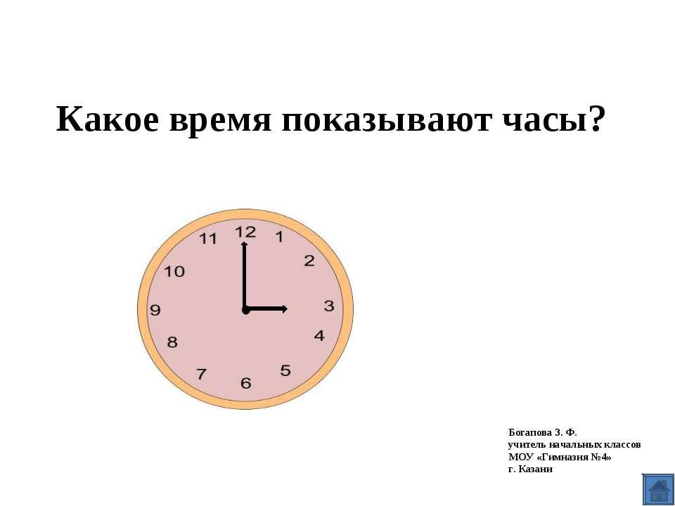 Какое время показывают часы? Богапова З. Ф. учитель начальных классов МОУ «Ги...