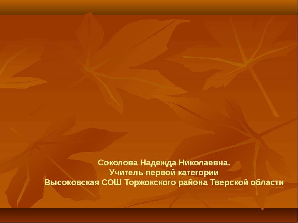Соколова Надежда Николаевна. Учитель первой категории Высоковская СОШ Торжокс...