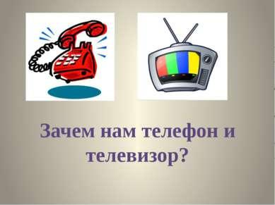 Зачем нам телефон и телевизор?