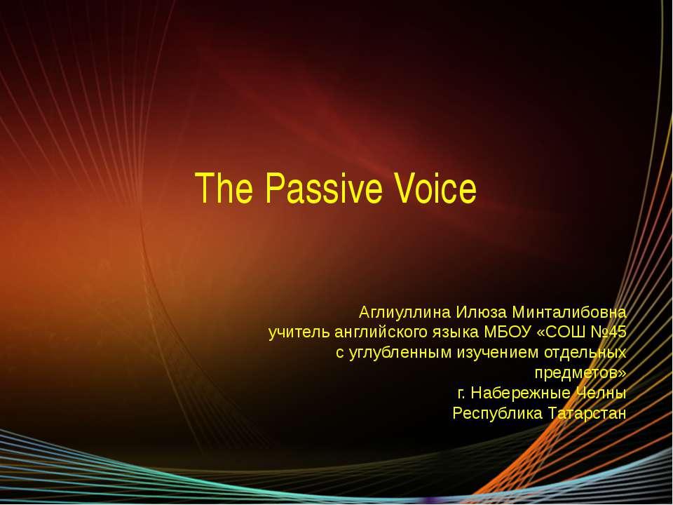 The Passive Voice Аглиуллина Илюза Минталибовна учитель английского языка МБО...