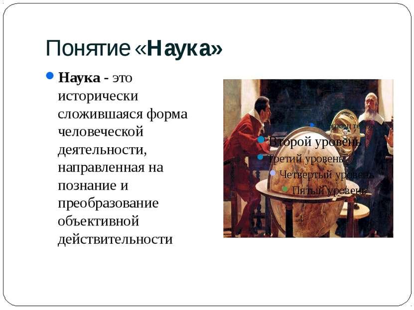 Понятие «Наука» Наука - это исторически сложившаяся форма человеческой деятел...