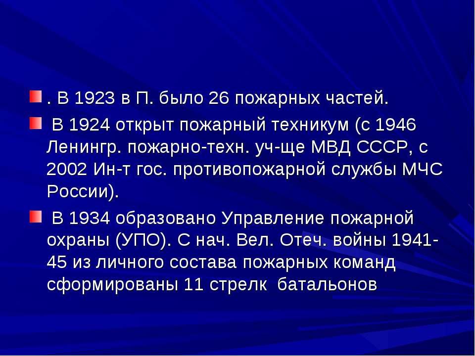 . В 1923 в П. было 26 пожарных частей. В 1924 открыт пожарный техникум (с 194...