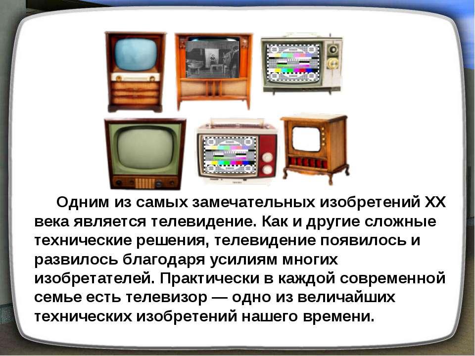 Одним из самых замечательных изобретений XX века является телевидение. Как и ...