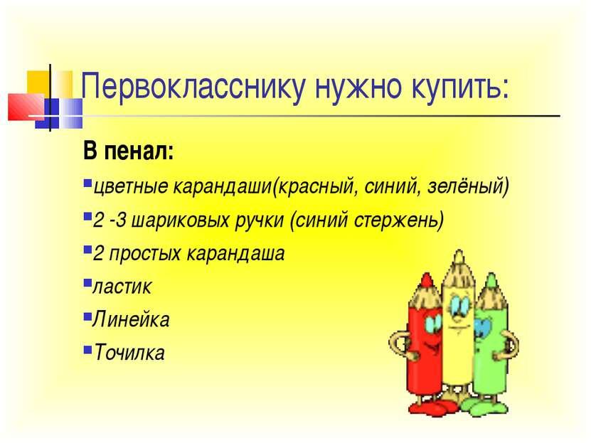 Первокласснику нужно купить: В пенал: цветные карандаши(красный, синий, зелён...