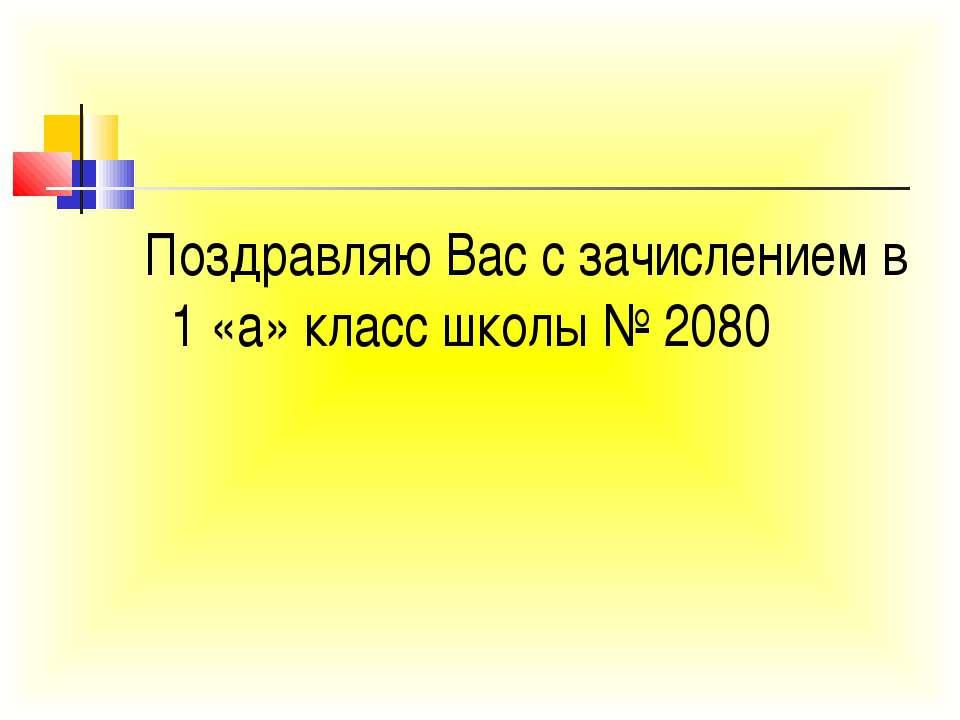 Поздравляю Вас с зачислением в 1 «а» класс школы № 2080
