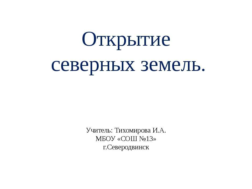 Открытие северных земель. Учитель: Тихомирова И.А. МБОУ «СОШ №13» г.Северодвинск