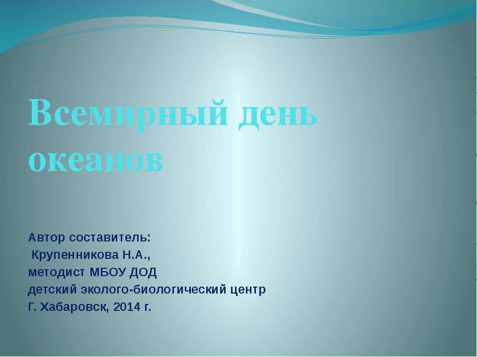 Всемирный день океанов Автор составитель: Крупенникова Н.А., методист МБОУ ДО...