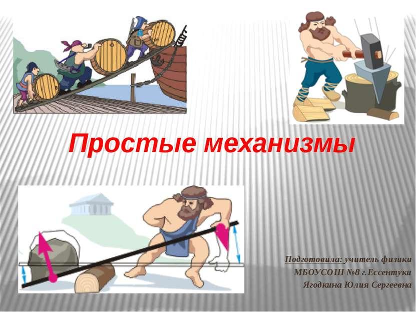 Простые механизмы Подготовила: учитель физики МБОУСОШ №8 г.Ессентуки Ягодкина...