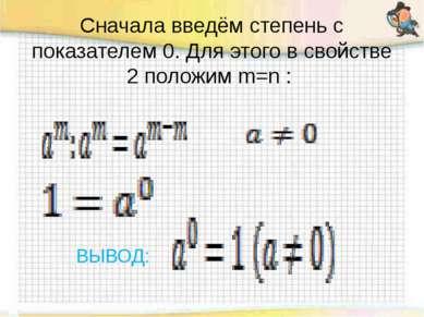 Сначала введём степень с показателем 0. Для этого в свойстве 2 положим m=n :...