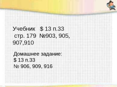 Учебник $ 13 п.33 стр. 179 №903, 905, 907,910 Домашнее задание: $ 13 п.33 № 9...