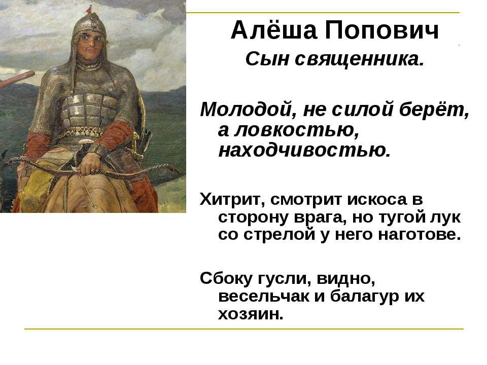 Алёша Попович Сын священника. Молодой, не силой берёт, а ловкостью, находчиво...