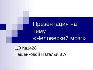 Презентация на тему «Человеский мозг» ЦО №1428 Пашенковой Натальи 8 А