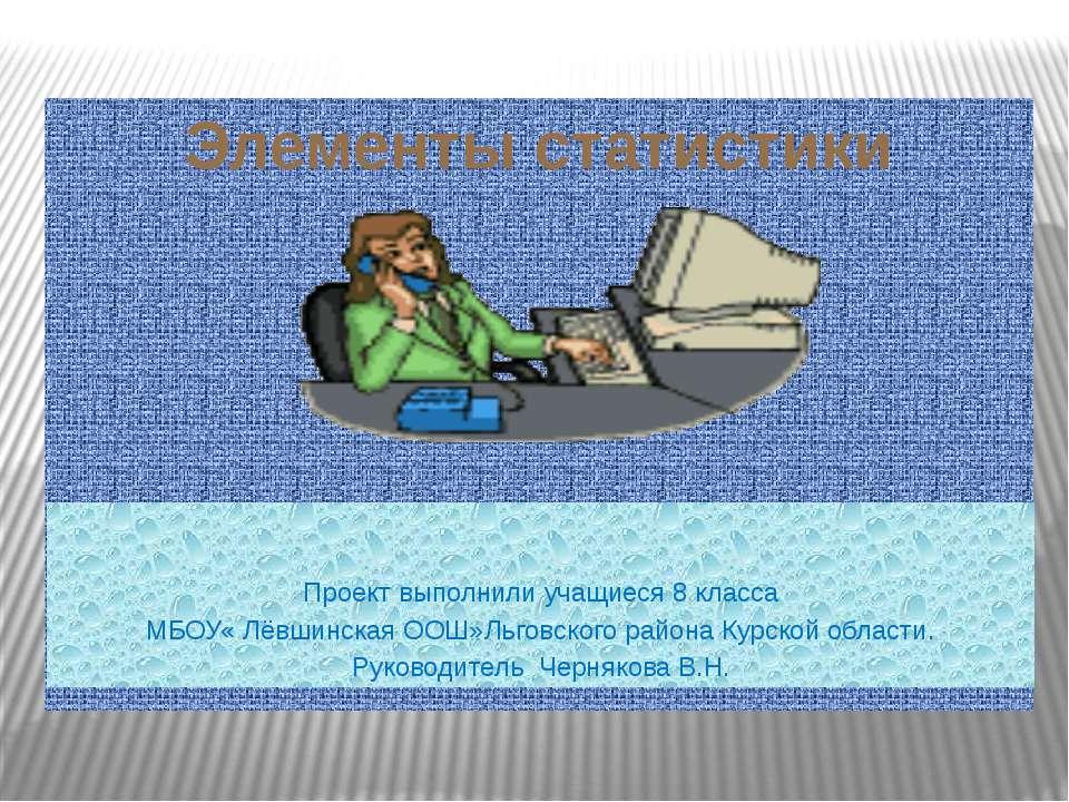 Элементы статистики Проект выполнили учащиеся 8 класса МБОУ« Лёвшинская ООШ»Л...