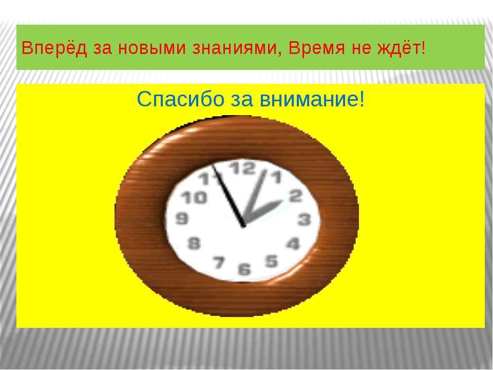 Спасибо за внимание! Вперёд за новыми знаниями, Время не ждёт!