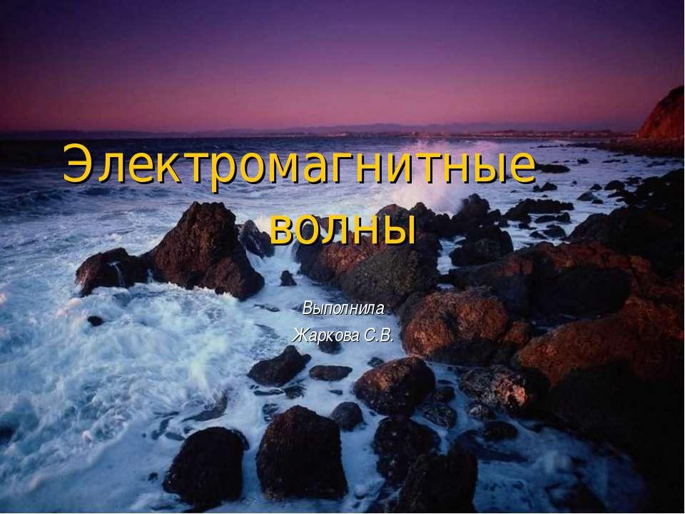 Электромагнитные волны Выполнила Жаркова С.В.