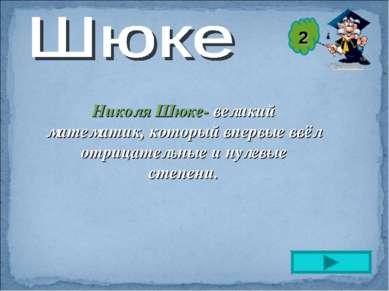 Николя Шюке- великий математик, который впервые ввёл отрицательные и нулевые ...