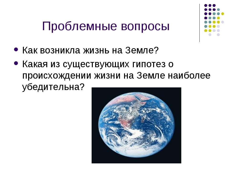 Проблемные вопросы Как возникла жизнь на Земле? Какая из существующих гипотез...