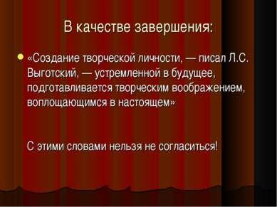 В качестве завершения: «Создание творческой личности, — писал Л.С. Выготский,...